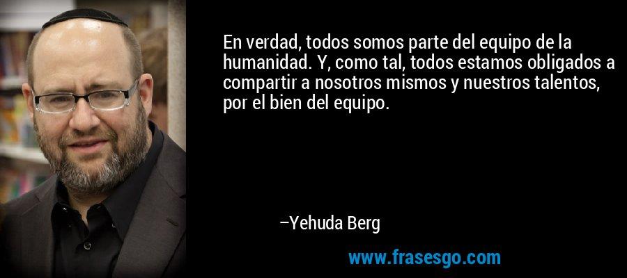 En verdad, todos somos parte del equipo de la humanidad. Y, como tal, todos estamos obligados a compartir a nosotros mismos y nuestros talentos, por el bien del equipo. – Yehuda Berg