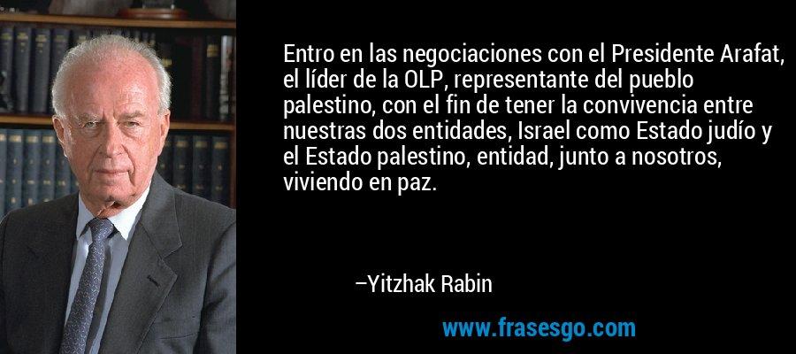 Entro en las negociaciones con el Presidente Arafat, el líder de la OLP, representante del pueblo palestino, con el fin de tener la convivencia entre nuestras dos entidades, Israel como Estado judío y el Estado palestino, entidad, junto a nosotros, viviendo en paz. – Yitzhak Rabin