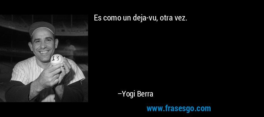 Es como un deja-vu, otra vez. – Yogi Berra