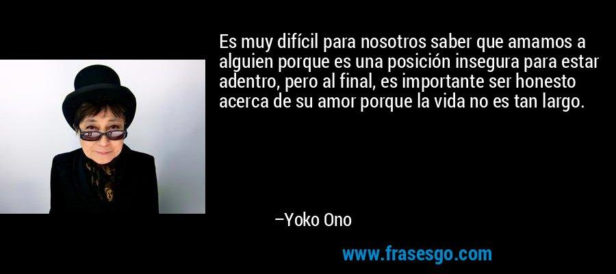 Es muy difícil para nosotros saber que amamos a alguien porque es una posición insegura para estar adentro, pero al final, es importante ser honesto acerca de su amor porque la vida no es tan largo. – Yoko Ono