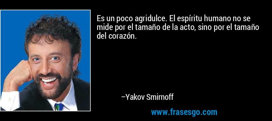 Es un poco agridulce. El espíritu humano no se mide por el tamaño de la acto, sino por el tamaño del corazón. – Yakov Smirnoff
