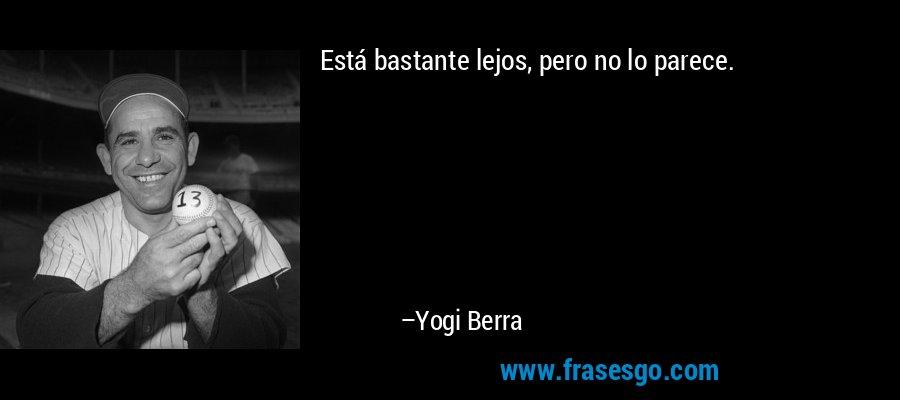 Está bastante lejos, pero no lo parece. – Yogi Berra