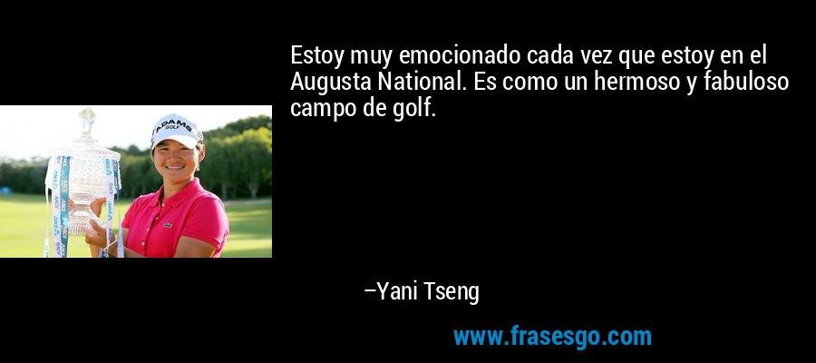 Estoy muy emocionado cada vez que estoy en el Augusta National. Es como un hermoso y fabuloso campo de golf. – Yani Tseng