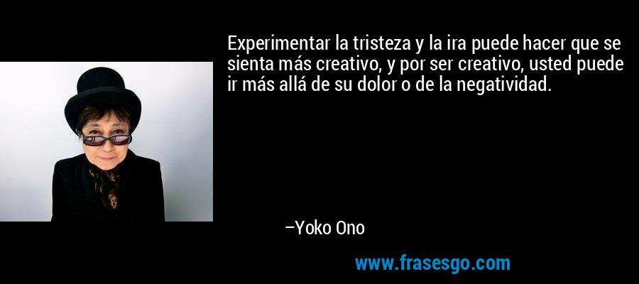 Experimentar la tristeza y la ira puede hacer que se sienta más creativo, y por ser creativo, usted puede ir más allá de su dolor o de la negatividad. – Yoko Ono