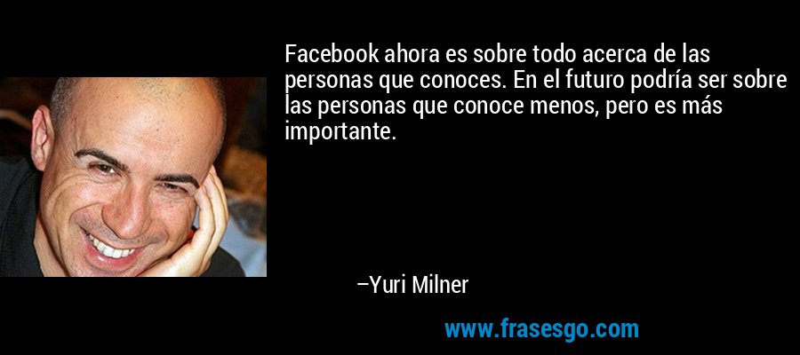 Facebook ahora es sobre todo acerca de las personas que conoces. En el futuro podría ser sobre las personas que conoce menos, pero es más importante. – Yuri Milner
