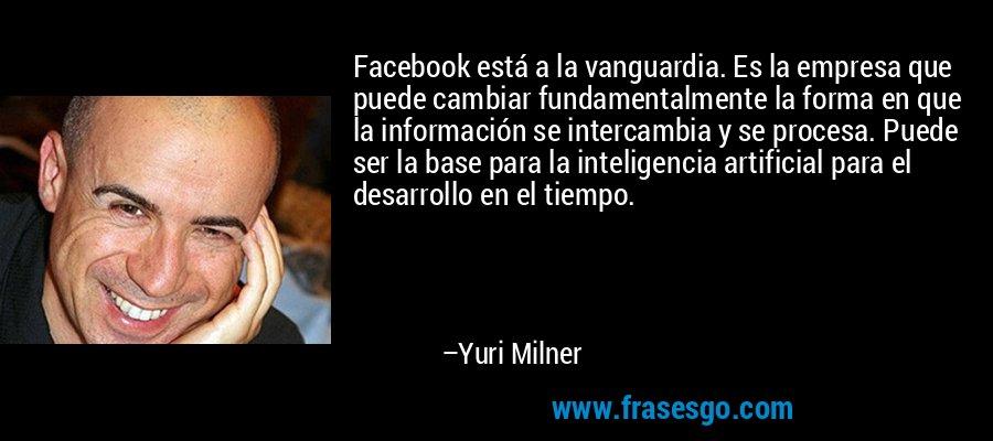 Facebook está a la vanguardia. Es la empresa que puede cambiar fundamentalmente la forma en que la información se intercambia y se procesa. Puede ser la base para la inteligencia artificial para el desarrollo en el tiempo. – Yuri Milner