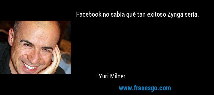 Facebook no sabía qué tan exitoso Zynga sería. – Yuri Milner
