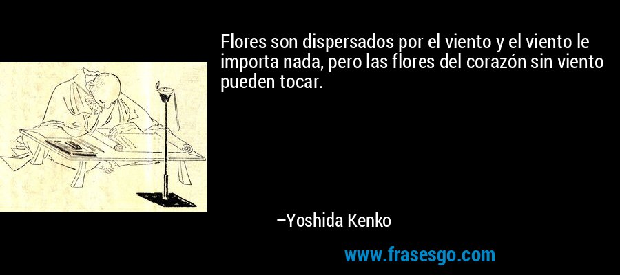 Flores son dispersados por el viento y el viento le importa nada, pero las flores del corazón sin viento pueden tocar. – Yoshida Kenko
