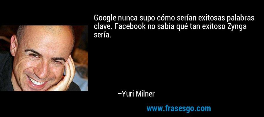 Google nunca supo cómo serían exitosas palabras clave. Facebook no sabía qué tan exitoso Zynga sería. – Yuri Milner
