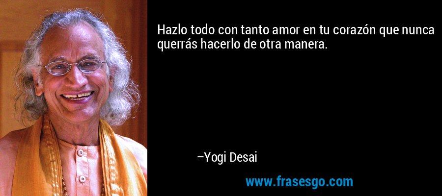 Hazlo todo con tanto amor en tu corazón que nunca querrás hacerlo de otra manera. – Yogi Desai