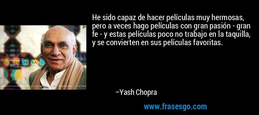 He sido capaz de hacer películas muy hermosas, pero a veces hago películas con gran pasión - gran fe - y estas películas poco no trabajo en la taquilla, y se convierten en sus películas favoritas. – Yash Chopra