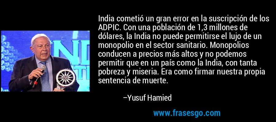 India cometió un gran error en la suscripción de los ADPIC. Con una población de 1,3 millones de dólares, la India no puede permitirse el lujo de un monopolio en el sector sanitario. Monopolios conducen a precios más altos y no podemos permitir que en un país como la India, con tanta pobreza y miseria. Era como firmar nuestra propia sentencia de muerte. – Yusuf Hamied