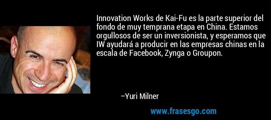 Innovation Works de Kai-Fu es la parte superior del fondo de muy temprana etapa en China. Estamos orgullosos de ser un inversionista, y esperamos que IW ayudará a producir en las empresas chinas en la escala de Facebook, Zynga o Groupon. – Yuri Milner