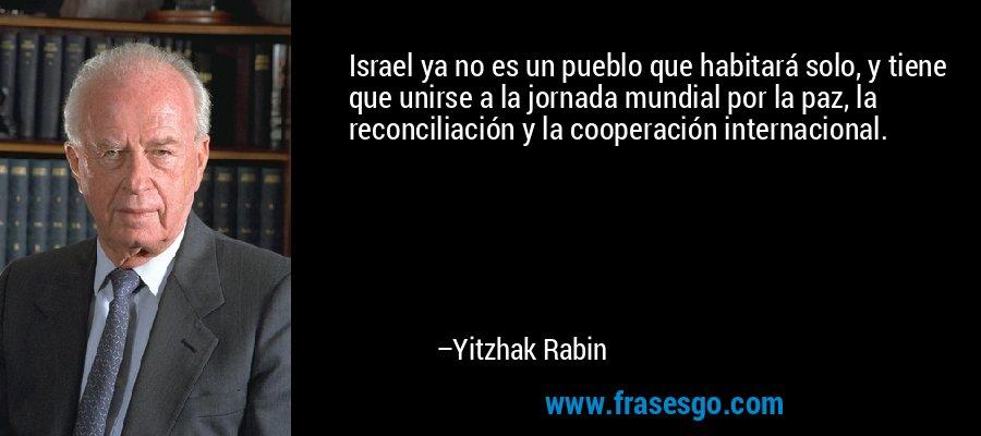Israel ya no es un pueblo que habitará solo, y tiene que unirse a la jornada mundial por la paz, la reconciliación y la cooperación internacional. – Yitzhak Rabin