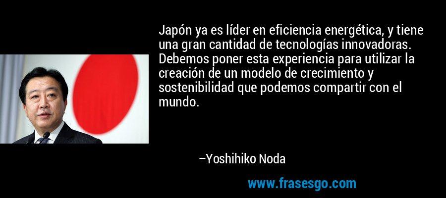 Japón ya es líder en eficiencia energética, y tiene una gran cantidad de tecnologías innovadoras. Debemos poner esta experiencia para utilizar la creación de un modelo de crecimiento y sostenibilidad que podemos compartir con el mundo. – Yoshihiko Noda