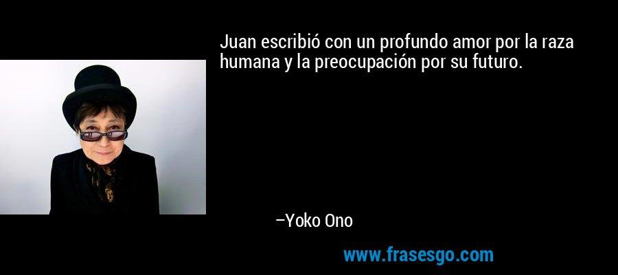 Juan escribió con un profundo amor por la raza humana y la preocupación por su futuro. – Yoko Ono