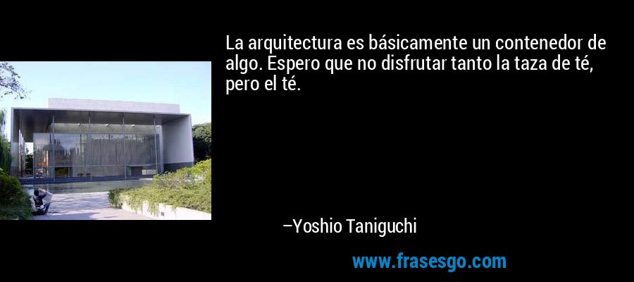 La arquitectura es básicamente un contenedor de algo. Espero que no disfrutar tanto la taza de té, pero el té. – Yoshio Taniguchi