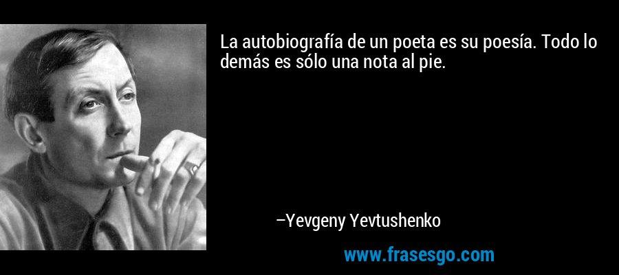 La autobiografía de un poeta es su poesía. Todo lo demás es sólo una nota al pie. – Yevgeny Yevtushenko