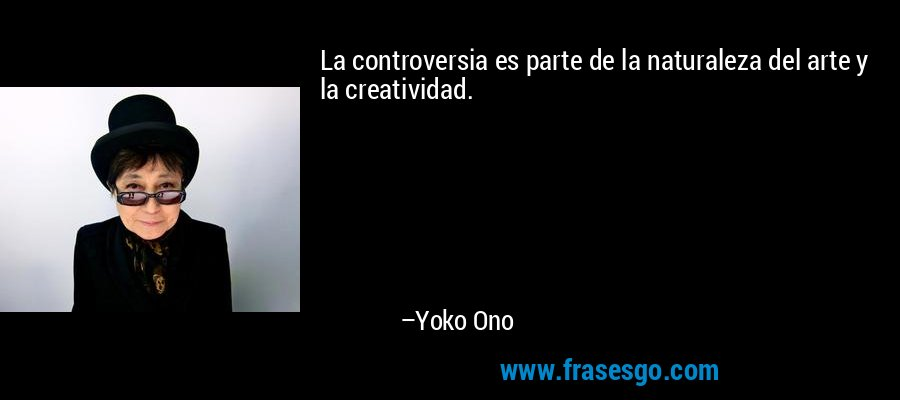 La controversia es parte de la naturaleza del arte y la creatividad. – Yoko Ono