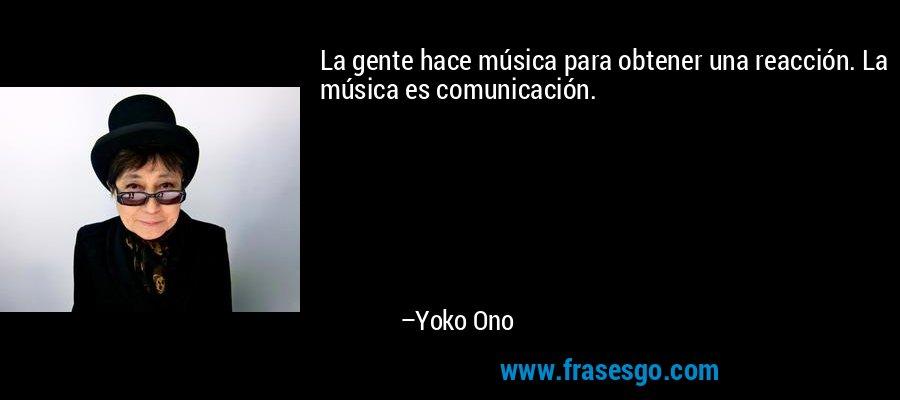 La gente hace música para obtener una reacción. La música es comunicación. – Yoko Ono
