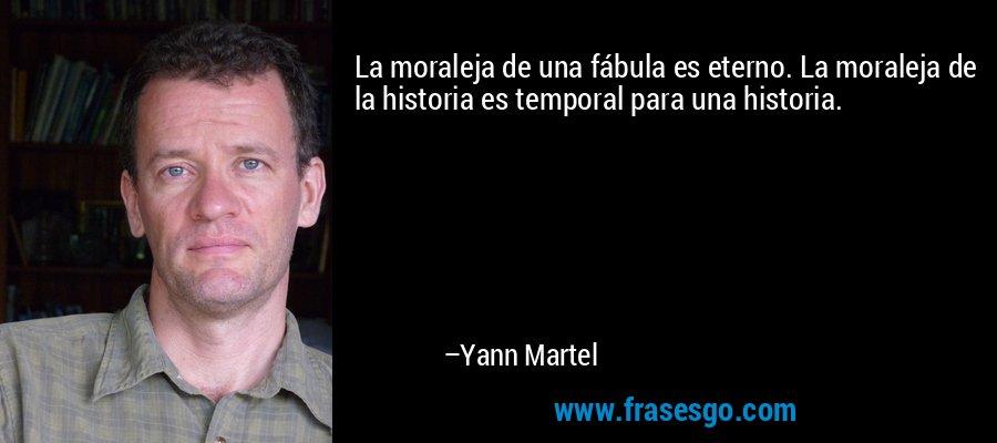 La moraleja de una fábula es eterno. La moraleja de la historia es temporal para una historia. – Yann Martel