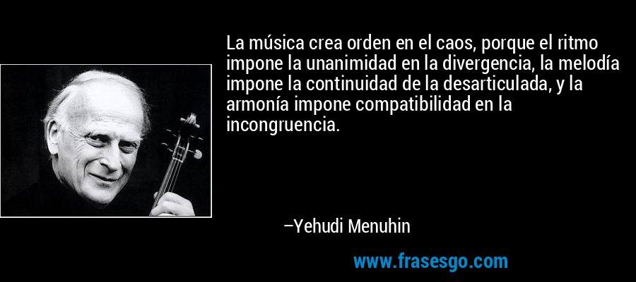La música crea orden en el caos, porque el ritmo impone la unanimidad en la divergencia, la melodía impone la continuidad de la desarticulada, y la armonía impone compatibilidad en la incongruencia. – Yehudi Menuhin