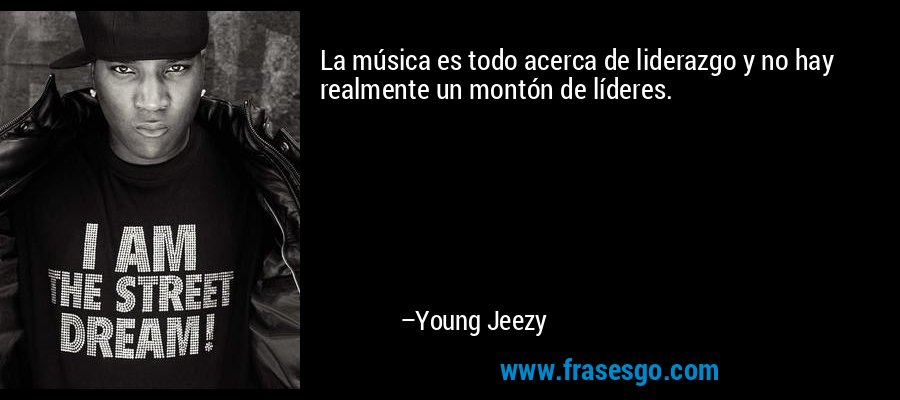 La música es todo acerca de liderazgo y no hay realmente un montón de líderes. – Young Jeezy