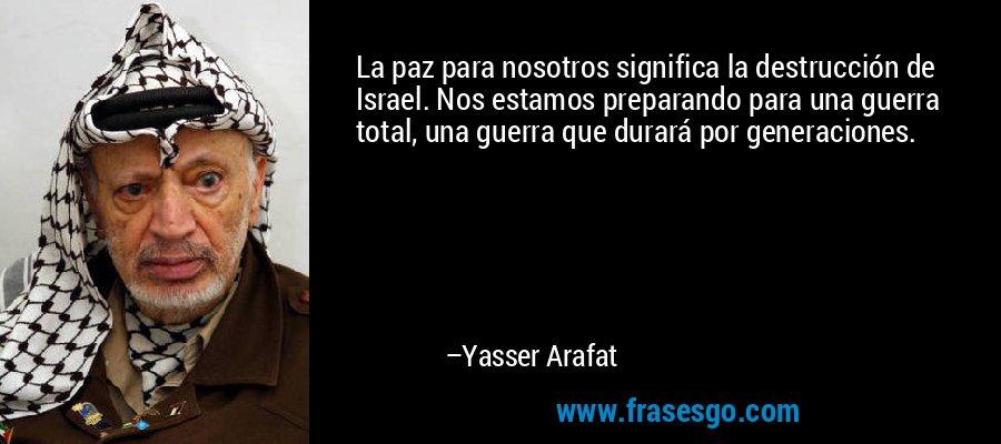 La paz para nosotros significa la destrucción de Israel. Nos estamos preparando para una guerra total, una guerra que durará por generaciones. – Yasser Arafat