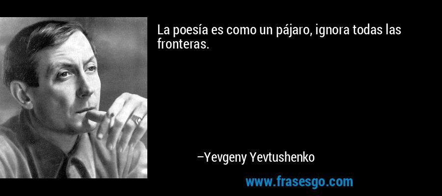 La poesía es como un pájaro, ignora todas las fronteras. – Yevgeny Yevtushenko