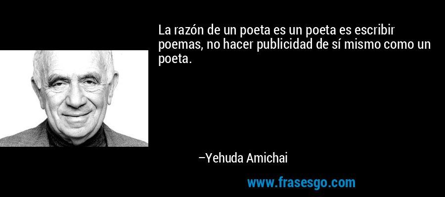 La razón de un poeta es un poeta es escribir poemas, no hacer publicidad de sí mismo como un poeta. – Yehuda Amichai