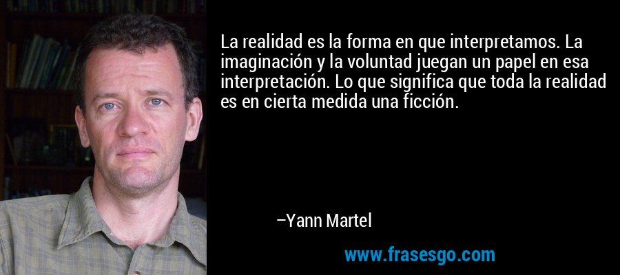 La realidad es la forma en que interpretamos. La imaginación y la voluntad juegan un papel en esa interpretación. Lo que significa que toda la realidad es en cierta medida una ficción. – Yann Martel