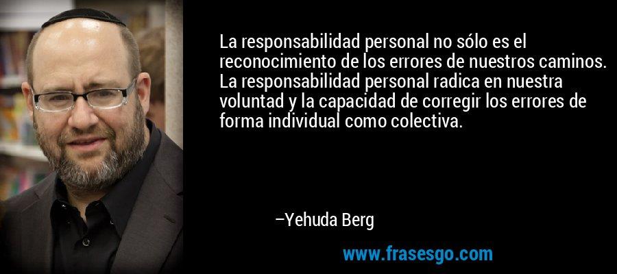 La responsabilidad personal no sólo es el reconocimiento de los errores de nuestros caminos. La responsabilidad personal radica en nuestra voluntad y la capacidad de corregir los errores de forma individual como colectiva. – Yehuda Berg