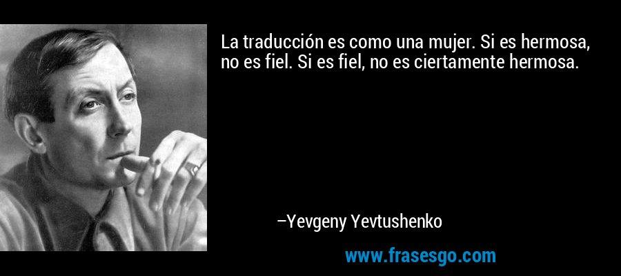 La traducción es como una mujer. Si es hermosa, no es fiel. Si es fiel, no es ciertamente hermosa. – Yevgeny Yevtushenko