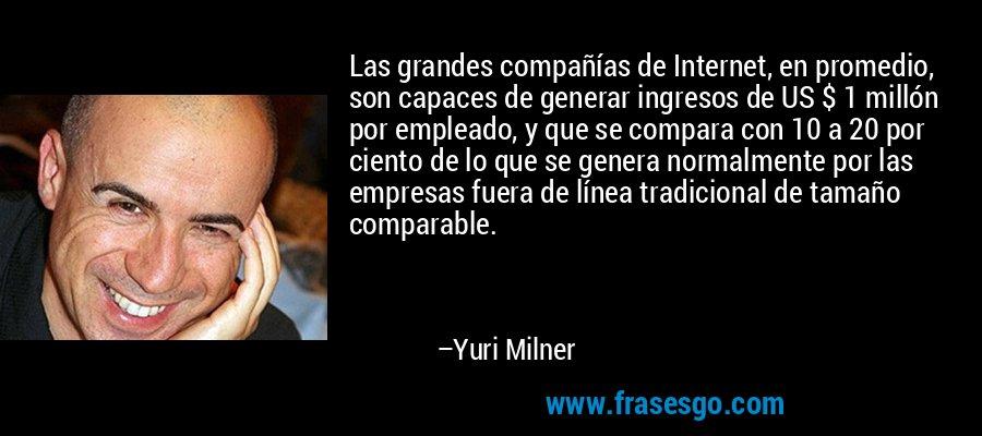 Las grandes compañías de Internet, en promedio, son capaces de generar ingresos de US $ 1 millón por empleado, y que se compara con 10 a 20 por ciento de lo que se genera normalmente por las empresas fuera de línea tradicional de tamaño comparable. – Yuri Milner