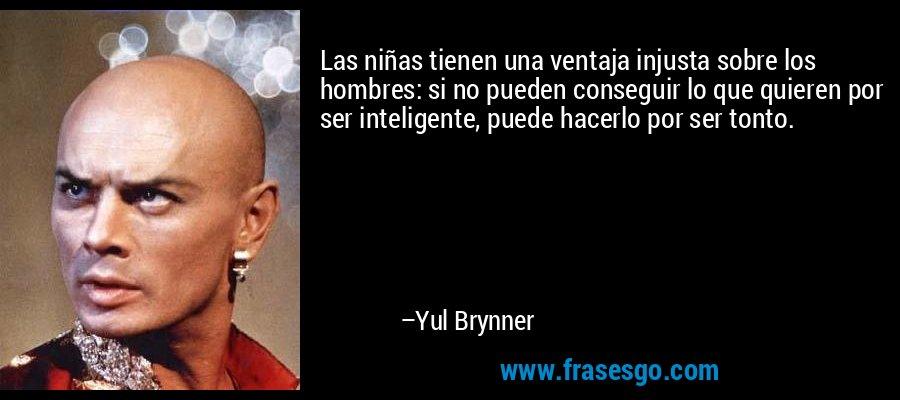 Las niñas tienen una ventaja injusta sobre los hombres: si no pueden conseguir lo que quieren por ser inteligente, puede hacerlo por ser tonto. – Yul Brynner