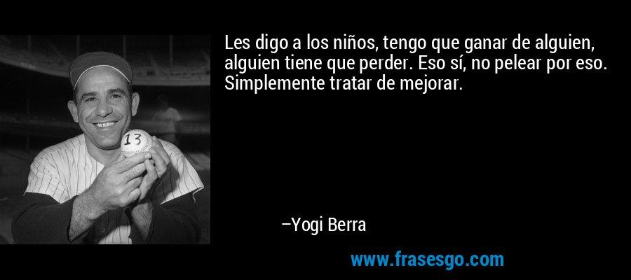 Les digo a los niños, tengo que ganar de alguien, alguien tiene que perder. Eso sí, no pelear por eso. Simplemente tratar de mejorar. – Yogi Berra