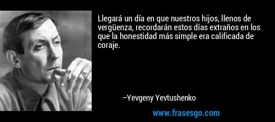 Llegará un día en que nuestros hijos, llenos de vergüenza, recordarán estos días extraños en los que la honestidad más simple era calificada de coraje. – Yevgeny Yevtushenko