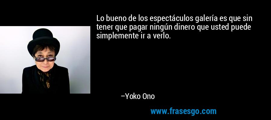 Lo bueno de los espectáculos galería es que sin tener que pagar ningún dinero que usted puede simplemente ir a verlo. – Yoko Ono