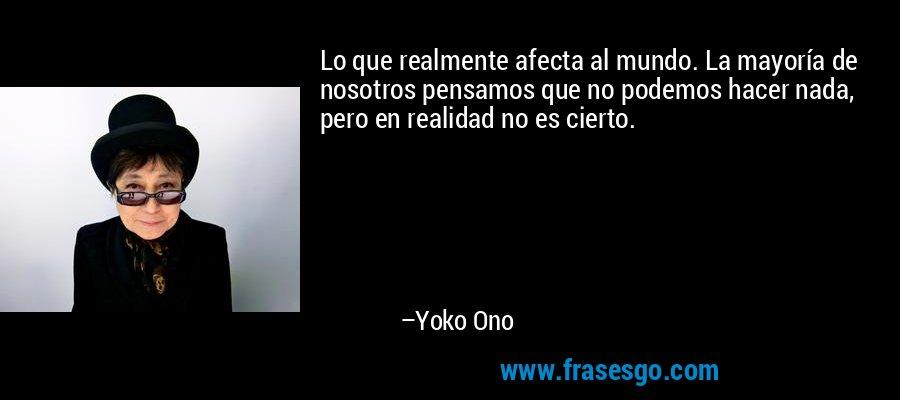 Lo que realmente afecta al mundo. La mayoría de nosotros pensamos que no podemos hacer nada, pero en realidad no es cierto. – Yoko Ono