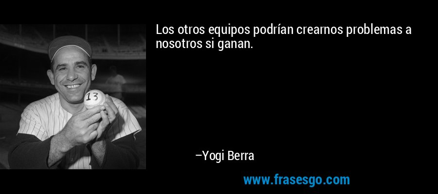 Los otros equipos podrían crearnos problemas a nosotros si ganan. – Yogi Berra