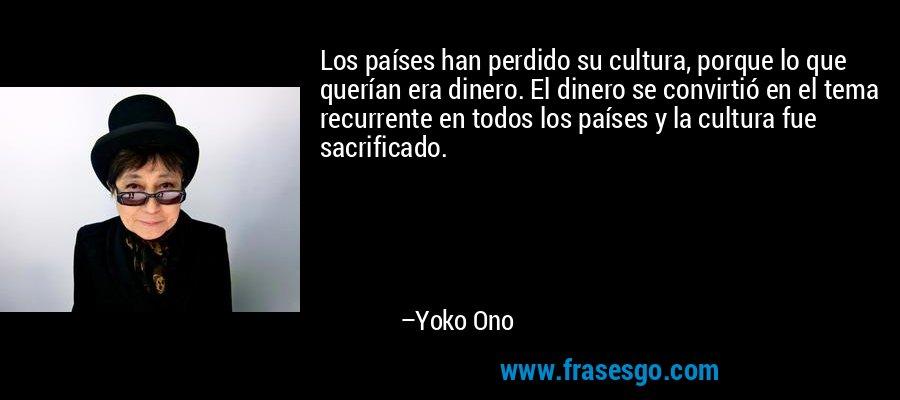 Los países han perdido su cultura, porque lo que querían era dinero. El dinero se convirtió en el tema recurrente en todos los países y la cultura fue sacrificado. – Yoko Ono