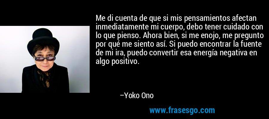 Me di cuenta de que si mis pensamientos afectan inmediatamente mi cuerpo, debo tener cuidado con lo que pienso. Ahora bien, si me enojo, me pregunto por qué me siento así. Si puedo encontrar la fuente de mi ira, puedo convertir esa energía negativa en algo positivo. – Yoko Ono