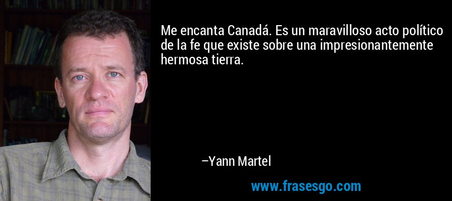 Me encanta Canadá. Es un maravilloso acto político de la fe que existe sobre una impresionantemente hermosa tierra. – Yann Martel