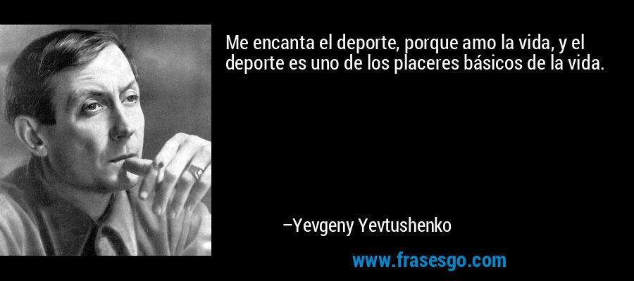 Me encanta el deporte, porque amo la vida, y el deporte es uno de los placeres básicos de la vida. – Yevgeny Yevtushenko