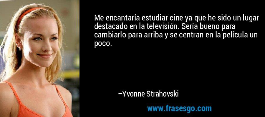 Me encantaría estudiar cine ya que he sido un lugar destacado en la televisión. Sería bueno para cambiarlo para arriba y se centran en la película un poco. – Yvonne Strahovski