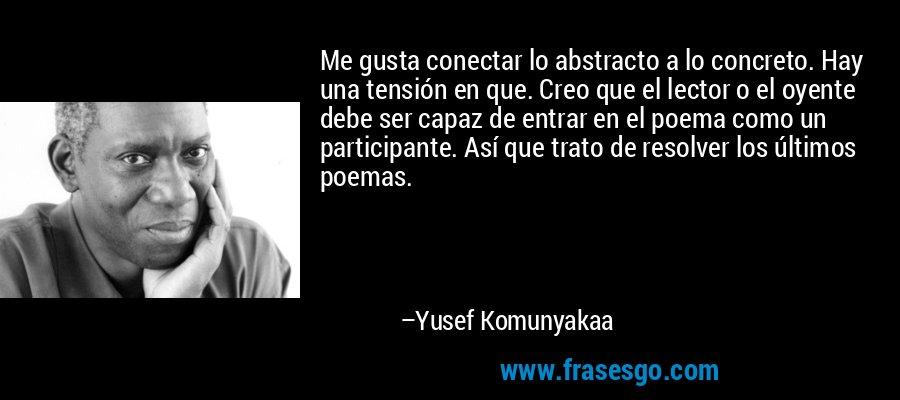 Me gusta conectar lo abstracto a lo concreto. Hay una tensión en que. Creo que el lector o el oyente debe ser capaz de entrar en el poema como un participante. Así que trato de resolver los últimos poemas. – Yusef Komunyakaa