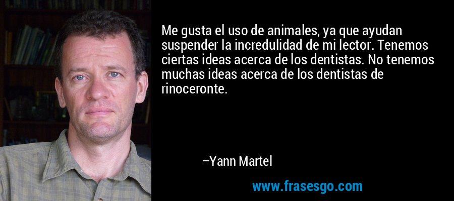 Me gusta el uso de animales, ya que ayudan suspender la incredulidad de mi lector. Tenemos ciertas ideas acerca de los dentistas. No tenemos muchas ideas acerca de los dentistas de rinoceronte. – Yann Martel