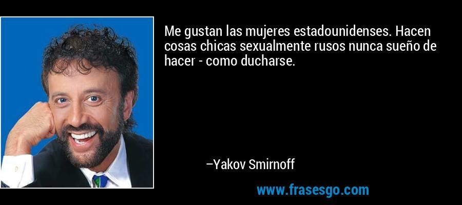 Me gustan las mujeres estadounidenses. Hacen cosas chicas sexualmente rusos nunca sueño de hacer - como ducharse. – Yakov Smirnoff