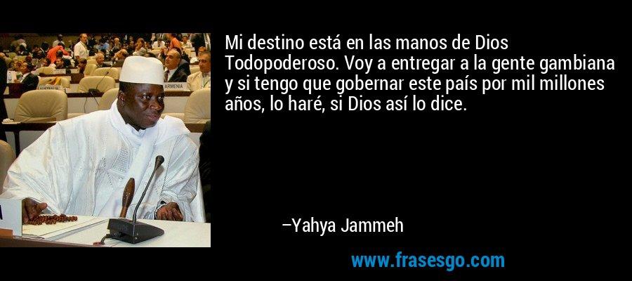 Mi destino está en las manos de Dios Todopoderoso. Voy a entregar a la gente gambiana y si tengo que gobernar este país por mil millones años, lo haré, si Dios así lo dice. – Yahya Jammeh
