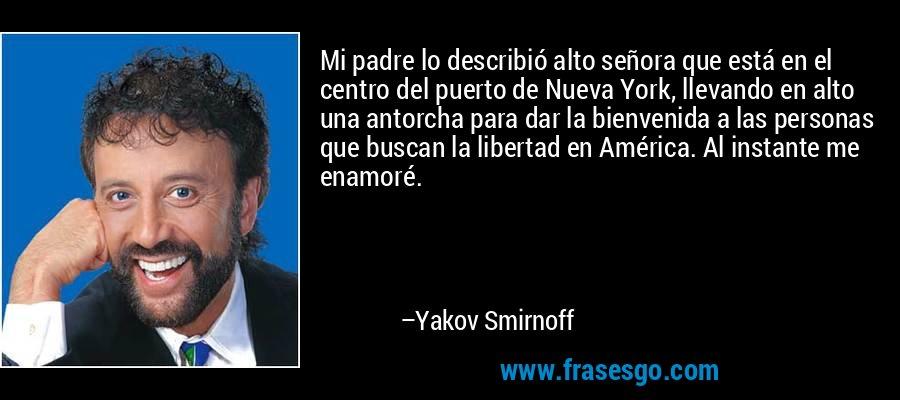 Mi padre lo describió alto señora que está en el centro del puerto de Nueva York, llevando en alto una antorcha para dar la bienvenida a las personas que buscan la libertad en América. Al instante me enamoré. – Yakov Smirnoff